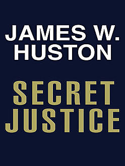Secret Justice, James W. Huston