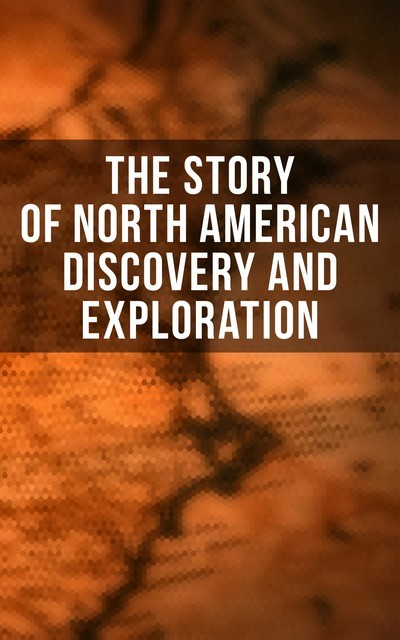 The Story of North American Discovery and Exploration, Stephen Leacock, Thomas A.Janvier, Edward Everett Hale, Charles W.Colby, Frederick A.Ober, Elizabeth Hodges, Julius E. Olson