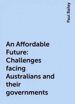 An Affordable Future: Challenges facing Australians and their governments, Paul Bailey