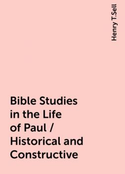 Bible Studies in the Life of Paul / Historical and Constructive, Henry T.Sell