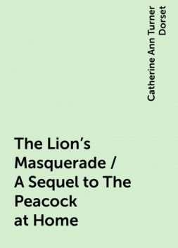 The Lion's Masquerade / A Sequel to The Peacock at Home, Catherine Ann Turner Dorset