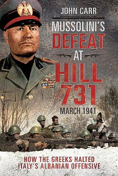 Mussolini's Defeat at Hill 731, March 1941, John Carr