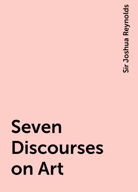 Seven Discourses on Art, Sir Joshua Reynolds