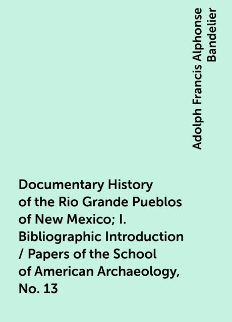 Documentary History of the Rio Grande Pueblos of New Mexico; I. Bibliographic Introduction / Papers of the School of American Archaeology, No. 13, Adolph Francis Alphonse Bandelier