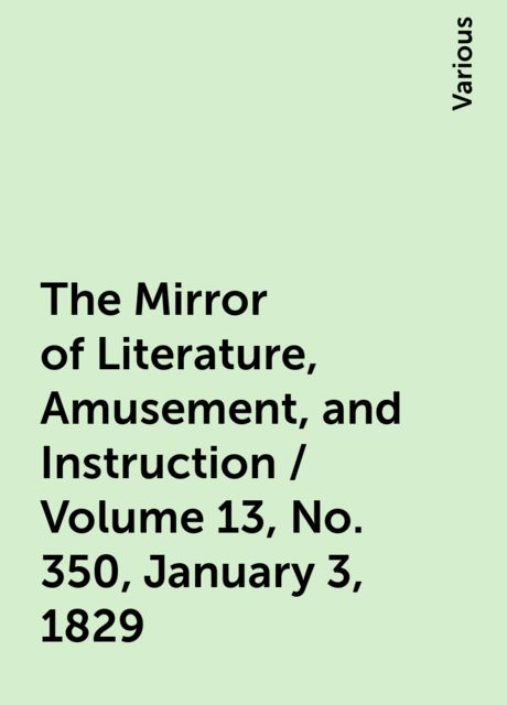 The Mirror of Literature, Amusement, and Instruction / Volume 13, No. 350, January 3, 1829, Various