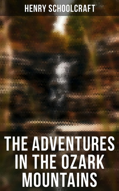 Scenes and Adventures in the Semi-Alpine Region of the Ozark Mountains of Missouri and Arkansas, Henry Rowe Schoolcraft