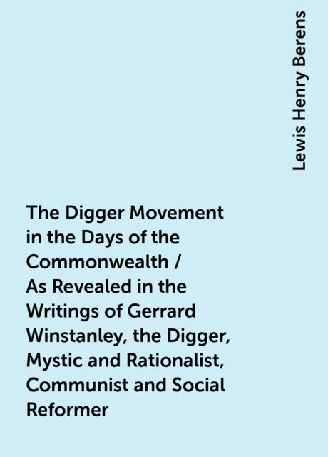 The Digger Movement in the Days of the Commonwealth / As Revealed in the Writings of Gerrard Winstanley, the Digger, Mystic and Rationalist, Communist and Social Reformer, Lewis Henry Berens