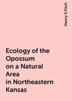 Ecology of the Opossum on a Natural Area in Northeastern Kansas, Henry S.Fitch