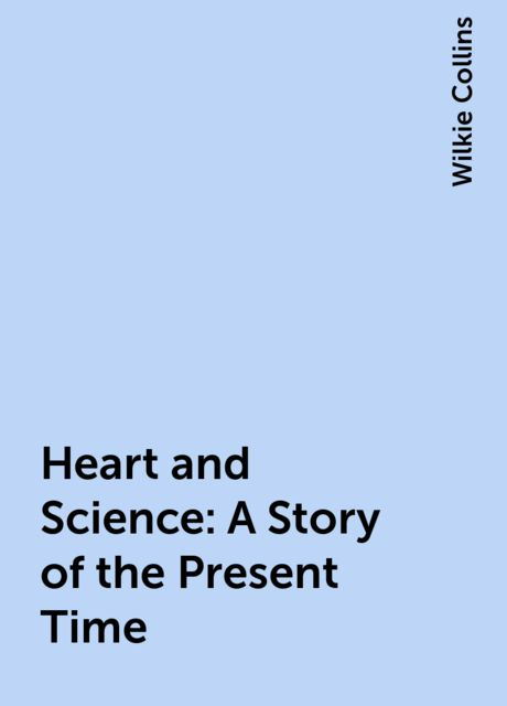 Heart and Science: A Story of the Present Time, Wilkie Collins