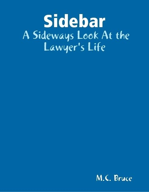 Sidebar: A Sideways Look At the Lawyer's Life, M.C.Bruce