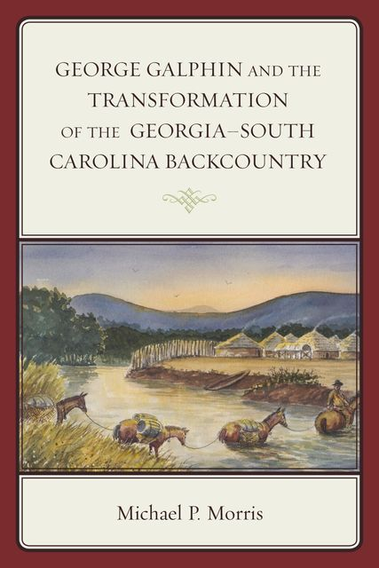 George Galphin and the Transformation of the Georgia–South Carolina Backcountry, Michael Morris