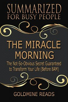 The Miracle Morning – Summarized for Busy People: The Not So Obvious Secret Guaranteed to Transform Your Life, Goldmine Reads