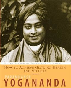 How to Achieve Glowing Health and Vitality, Paramhansa Yogananda