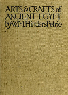 The Arts and Crafts of Ancient Egypt, W.M.Flinders Petrie