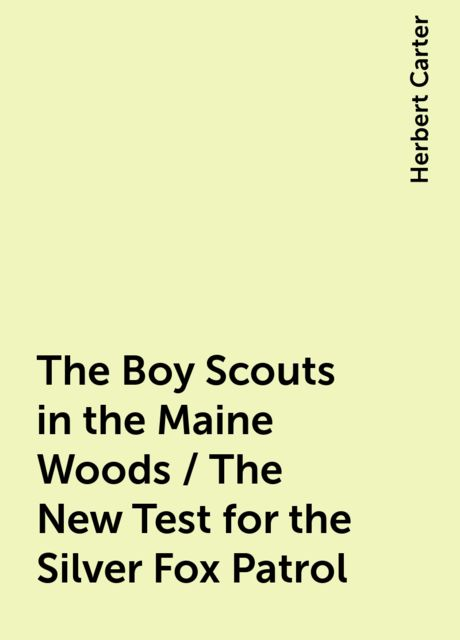 The Boy Scouts in the Maine Woods / The New Test for the Silver Fox Patrol, Herbert Carter