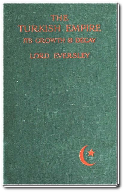 The Turkish Empire, its Growth and Decay, Lord Eversley