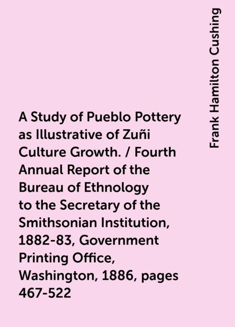 A Study of Pueblo Pottery as Illustrative of Zuñi Culture Growth. / Fourth Annual Report of the Bureau of Ethnology to the Secretary of the Smithsonian Institution, 1882-83, Government Printing Office, Washington, 1886, pages 467-522, Frank Hamilton Cushing