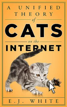 A Unified Theory of Cats on the Internet, E.J. White