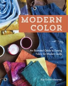 Modern Color-An Illustrated Guide to Dyeing Fabric for Modern Quilts, Kim Eichler-Messmer