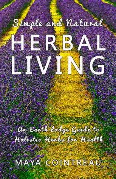 Simple and Natural Herbal Living – An Earth Lodge Guide to Holistic Herbs for Health, Maya Cointreau