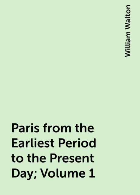 Paris from the Earliest Period to the Present Day; Volume 1, William Walton