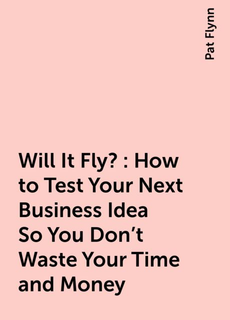 Will It Fly?: How to Test Your Next Business Idea So You Don't Waste Your Time and Money, Pat Flynn