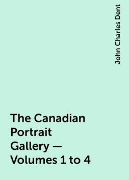 The Canadian Portrait Gallery - Volumes 1 to 4, John Charles Dent