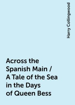 Across the Spanish Main / A Tale of the Sea in the Days of Queen Bess, Harry Collingwood