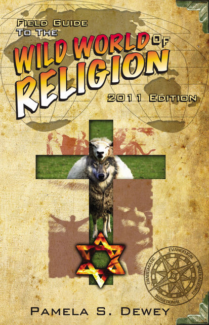 Field Guide to the Wild World of Religion: 2011 Edition, Pamela J.D. Dewey