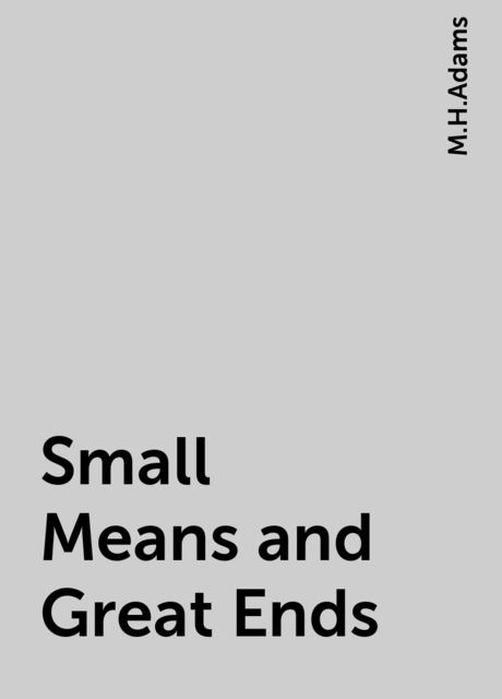 Small Means and Great Ends, M.H.Adams