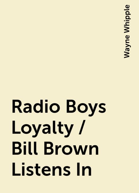 Radio Boys Loyalty / Bill Brown Listens In, Wayne Whipple