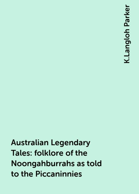 Australian Legendary Tales: folklore of the Noongahburrahs as told to the Piccaninnies, K.Langloh Parker