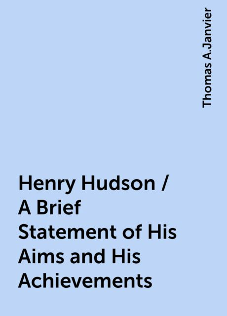 Henry Hudson / A Brief Statement of His Aims and His Achievements, Thomas A.Janvier