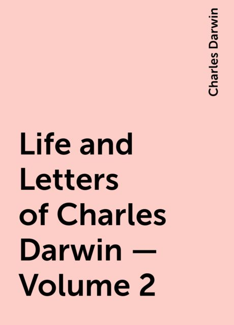Life and Letters of Charles Darwin — Volume 2, Charles Darwin