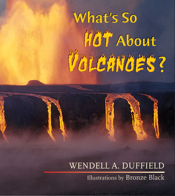 What's So Hot About Volcanoes, Wendell A. Duffield