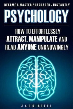 Psychology: How To Effortlessly Attract, Manipulate And Read Anyone Unknowingly – Become A Master Persuader INSTANTLY, Jack Steel