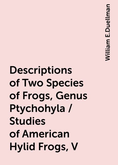 Descriptions of Two Species of Frogs, Genus Ptychohyla / Studies of American Hylid Frogs, V, William E.Duellman