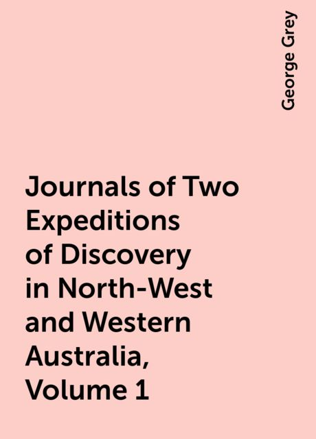 Journals of Two Expeditions of Discovery in North-West and Western Australia, Volume 1, George Grey