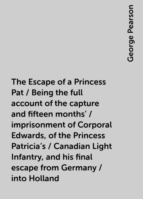 The Escape of a Princess Pat / Being the full account of the capture and fifteen months' / imprisonment of Corporal Edwards, of the Princess Patricia's / Canadian Light Infantry, and his final escape from Germany / into Holland, George Pearson