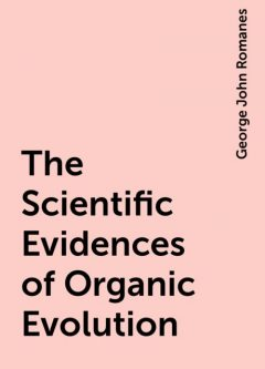 The Scientific Evidences of Organic Evolution, George John Romanes
