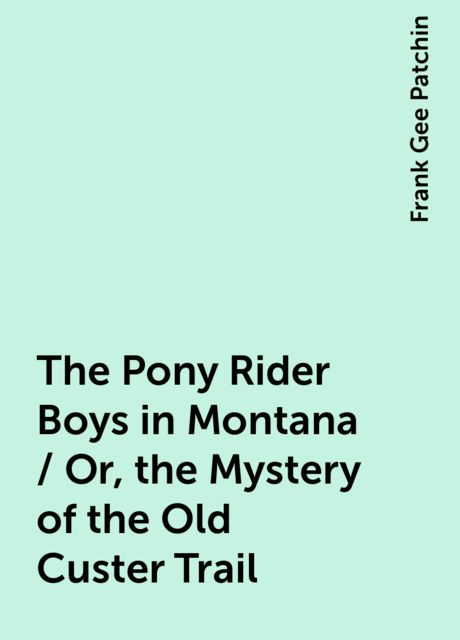 The Pony Rider Boys in Montana / Or, the Mystery of the Old Custer Trail, Frank Gee Patchin