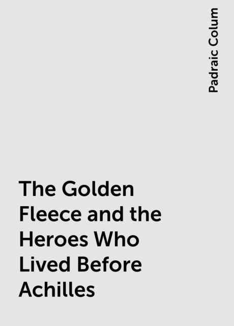 The Golden Fleece and the Heroes Who Lived Before Achilles, Padraic Colum
