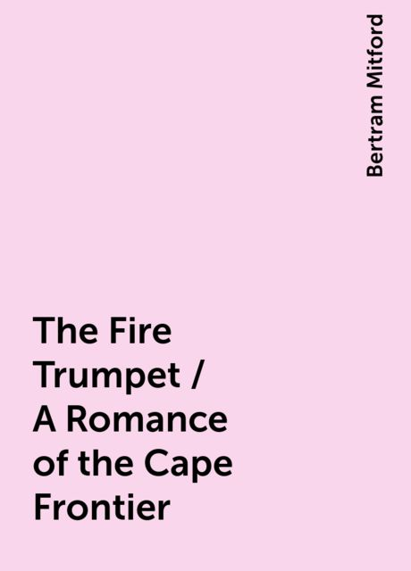 The Fire Trumpet / A Romance of the Cape Frontier, Bertram Mitford