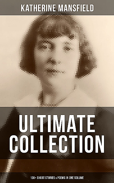 Katherine Mansfield Ultimate Collection: 100+ Short Stories & Poems in One Volume, Katherine Mansfield