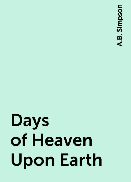 Days of Heaven Upon Earth, A.B. Simpson