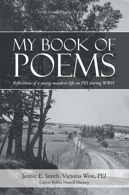 My Book of Poems: Reflections of a Young Maiden's Life On Prince Edward Island During World War I I, editor, Jennie E.Smith, PEI, Robin Nowell Hartery, Victoria West