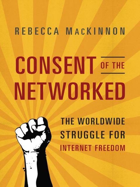 Consent of the Networked: The Worldwide Struggle for Internet Freedom, Rebecca MacKinnon