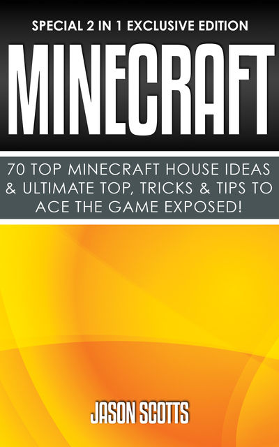 Minecraft : 70 Top Minecraft House Ideas & Ultimate Top, Tricks & Tips To Ace The Game Exposed!, Jason Scotts
