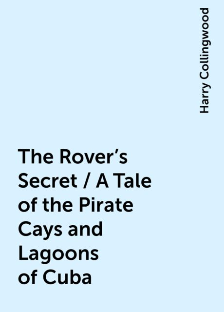 The Rover's Secret / A Tale of the Pirate Cays and Lagoons of Cuba, Harry Collingwood