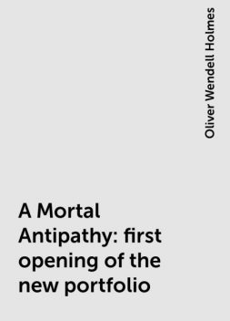 A Mortal Antipathy: first opening of the new portfolio, Oliver Wendell Holmes